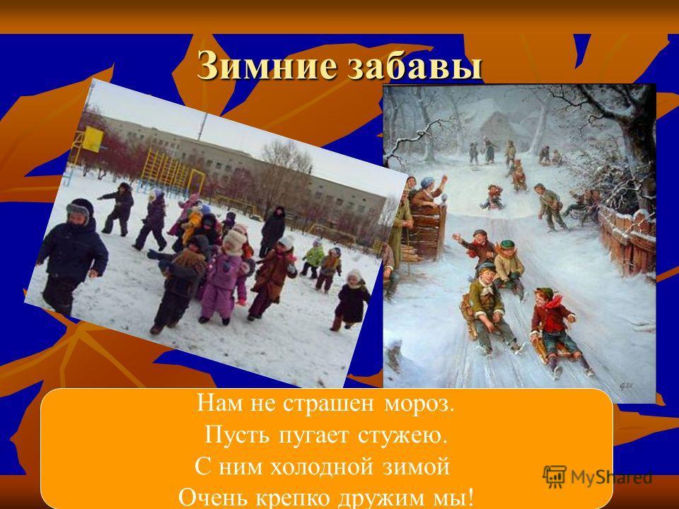 Зимние забавы Нам не страшен мороз. Пусть пугает стужею. С ним холодной зимой Очень крепко дружим мы!