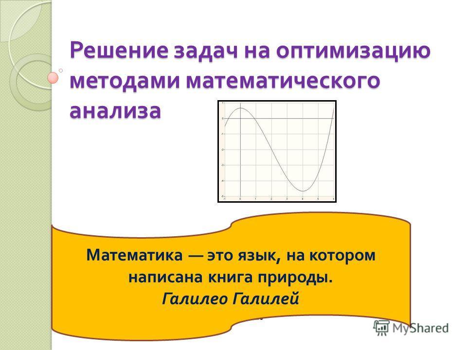 Решение задач на оптимизацию методами математического анализа Преподаватель математики ГАОУ СПО ТК 28 Плотникова И.А. Математика это язык, на котором написана книга природы. Галилео Галилей