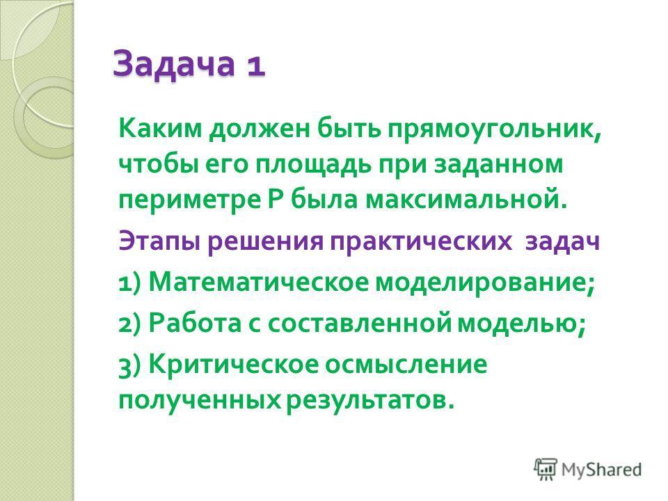 Задача 1 Каким должен быть прямоугольник, чтобы его площадь при заданном периметре Р была максимальной. Этапы решения практических задач 1) Математическое моделирование ; 2) Работа с составленной моделью ; 3) Критическое осмысление полученных результ