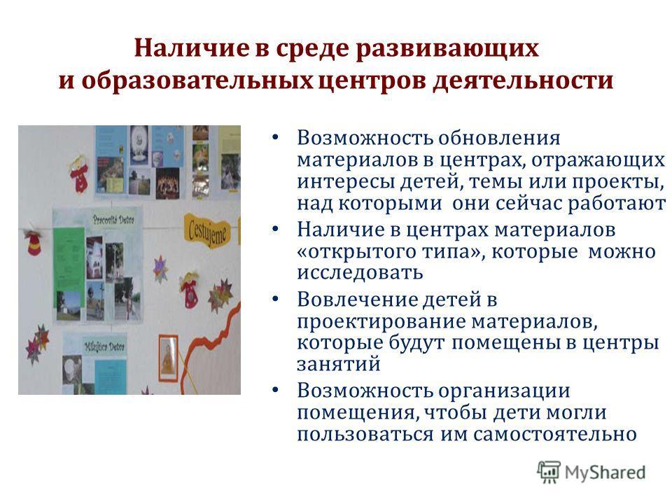 Наличие в среде развивающих и образовательных центров деятельности Возможность обновления материалов в центрах, отражающих интересы детей, темы или проекты, над которыми они сейчас работают Наличие в центрах материалов «открытого типа», которые можно