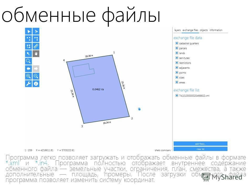 обменные файлы Программа легко позволяет загружать и отображать обменные файлы в формате *.xml и *.in4. Программа полностью отображает внутреннее содержание обменного файла земельные участки, ограничения, план, смежества, а также дополнительные площа