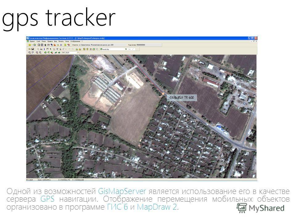 gps tracker Одной из возможностей GisMapServer является использование его в качестве сервера GPS навигации. Отображение перемещения мобильных объектов организовано в программе ГИС 6 и MapDraw 2. GlobalSat TR-600