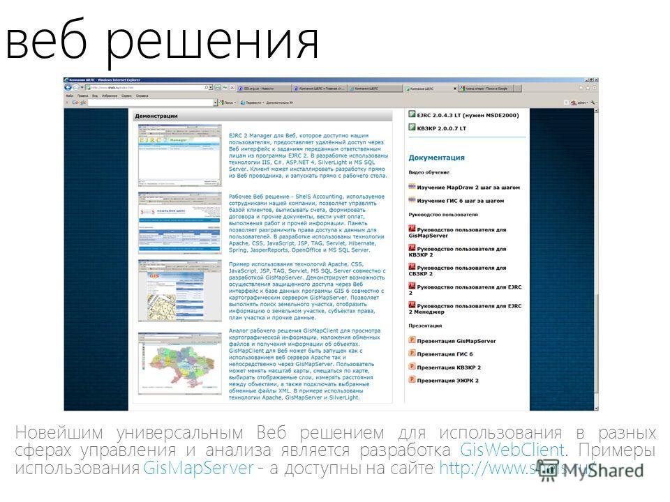 веб решения Новейшим универсальным Веб решением для использования в разных сферах управления и анализа является разработка GisWebClient. Примеры использования GisMapServer - а доступны на сайте http://www.shels.ru/