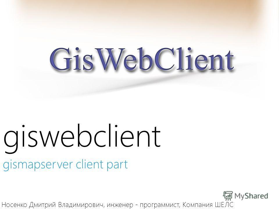 giswebclient Носенко Дмитрий Владимирович, инженер - программист, Компания ШЕЛС gismapserver client part