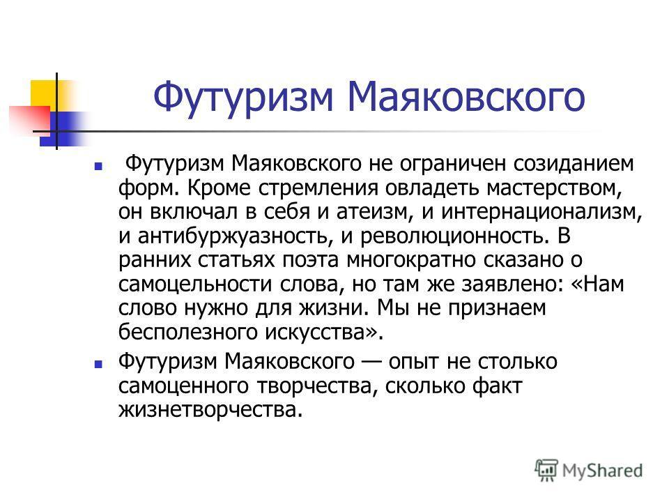 Футуризм Маяковского Футуризм Маяковского не ограничен созиданием форм. Кроме стремления овладеть мастерством, он включал в себя и атеизм, и интернационализм, и антибуржуазность, и революционность. В ранних статьях поэта многократно сказано о самоцел