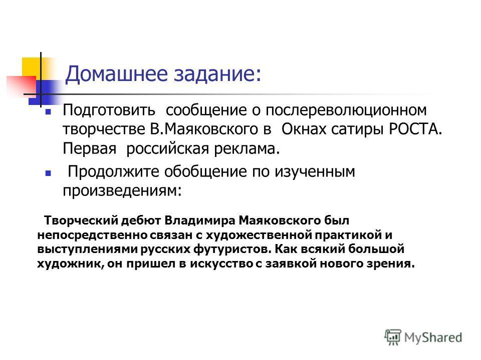 Домашнее задание: Творческий дебют Владимира Маяковского был непосредственно связан с художественной практикой и выступлениями русских футуристов. Как всякий большой художник, он пришел в искусство с заявкой нового зрения. Подготовить сообщение о пос