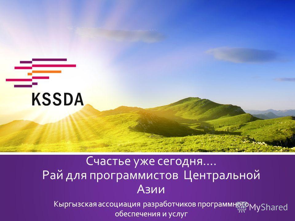 Счастье уже сегодня…. Рай для программистов Центральной Азии Кыргызская ассоциация разработчиков программного обеспечения и услуг