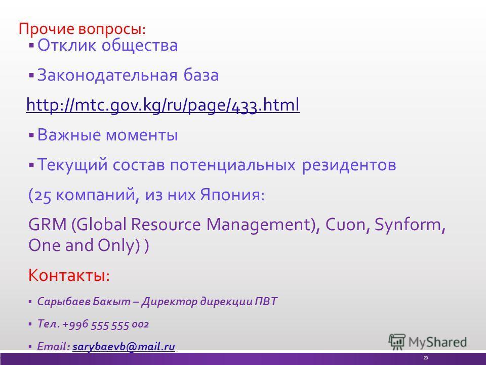 Прочие вопросы: Отклик общества Законодательная база http://mtc.gov.kg/ru/page/433.html Важные моменты Текущий состав потенциальных резидентов (25 компаний, из них Япония: GRM (Global Resource Management), Cuon, Synform, One and Only) ) Контакты: Сар