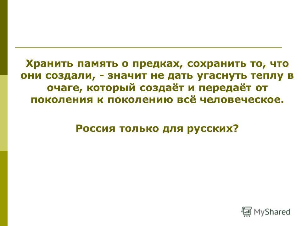 Хранить память о предках, сохранить то, что они создали, - значит не дать угаснуть теплу в очаге, который создаёт и передаёт от поколения к поколению всё человеческое. Россия только для русских?