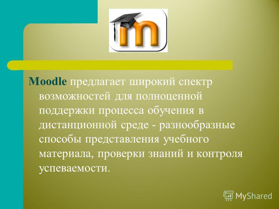 Moodle предлагает широкий спектр возможностей для полноценной поддержки процесса обучения в дистанционной среде - разнообразные способы представления учебного материала, проверки знаний и контроля успеваемости.