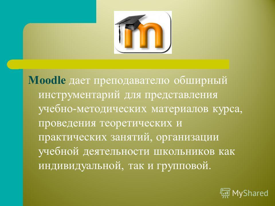 Moodle дает преподавателю обширный инструментарий для представления учебно-методических материалов курса, проведения теоретических и практических занятий, организации учебной деятельности школьников как индивидуальной, так и групповой.