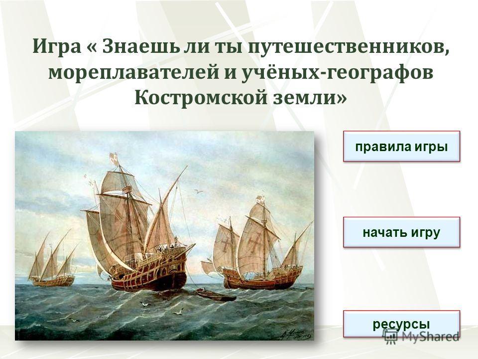 Игра « Знаешь ли ты путешественников, мореплавателей и учёных-географов Костромской земли» правила игры начать игру ресурсы