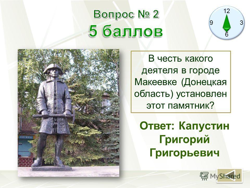 12 9 3 6 В честь какого деятеля в городе Макеевке (Донецкая область) установлен этот памятник? Ответ: Капустин Григорий Григорьевич