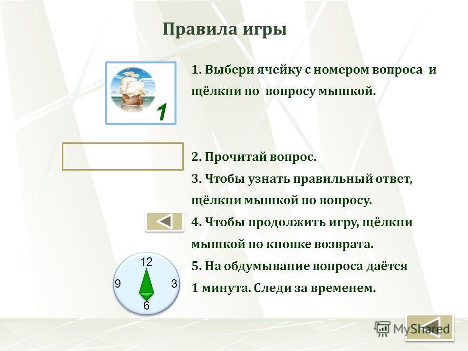 Правила игры 1. Выбери ячейку с номером вопроса и щёлкни по вопросу мышкой. 2. Прочитай вопрос. 3. Чтобы узнать правильный ответ, щёлкни мышкой по вопросу. 4. Чтобы продолжить игру, щёлкни мышкой по кнопке возврата. 5. На обдумывание вопроса даётся 1