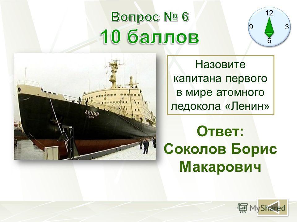 12 9 3 6 Назовите капитана первого в мире атомного ледокола «Ленин» Ответ: Соколов Борис Макарович