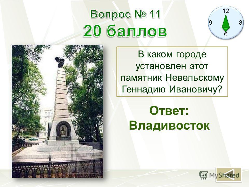 12 9 3 6 В каком городе установлен этот памятник Невельскому Геннадию Ивановичу? Ответ: Владивосток