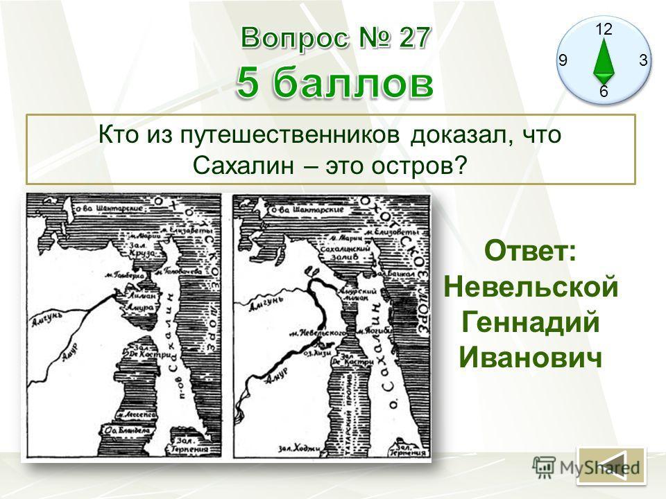 12 9 3 6 Кто из путешественников доказал, что Сахалин – это остров? Ответ: Невельской Геннадий Иванович