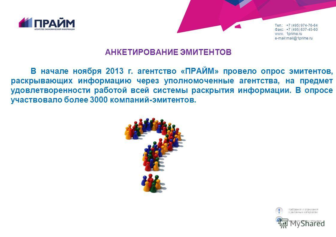 вернуться к списку площадок требования и ограничения к рекламным материалам Тел.:+7 (495) 974-76-64 Факс:+7 (495) 637-45-60 www.1prime.ru e-mail:mail@1prime.ru АНКЕТИРОВАНИЕ ЭМИТЕНТОВ В начале ноября 2013 г. агентство «ПРАЙМ» провело опрос эмитентов,