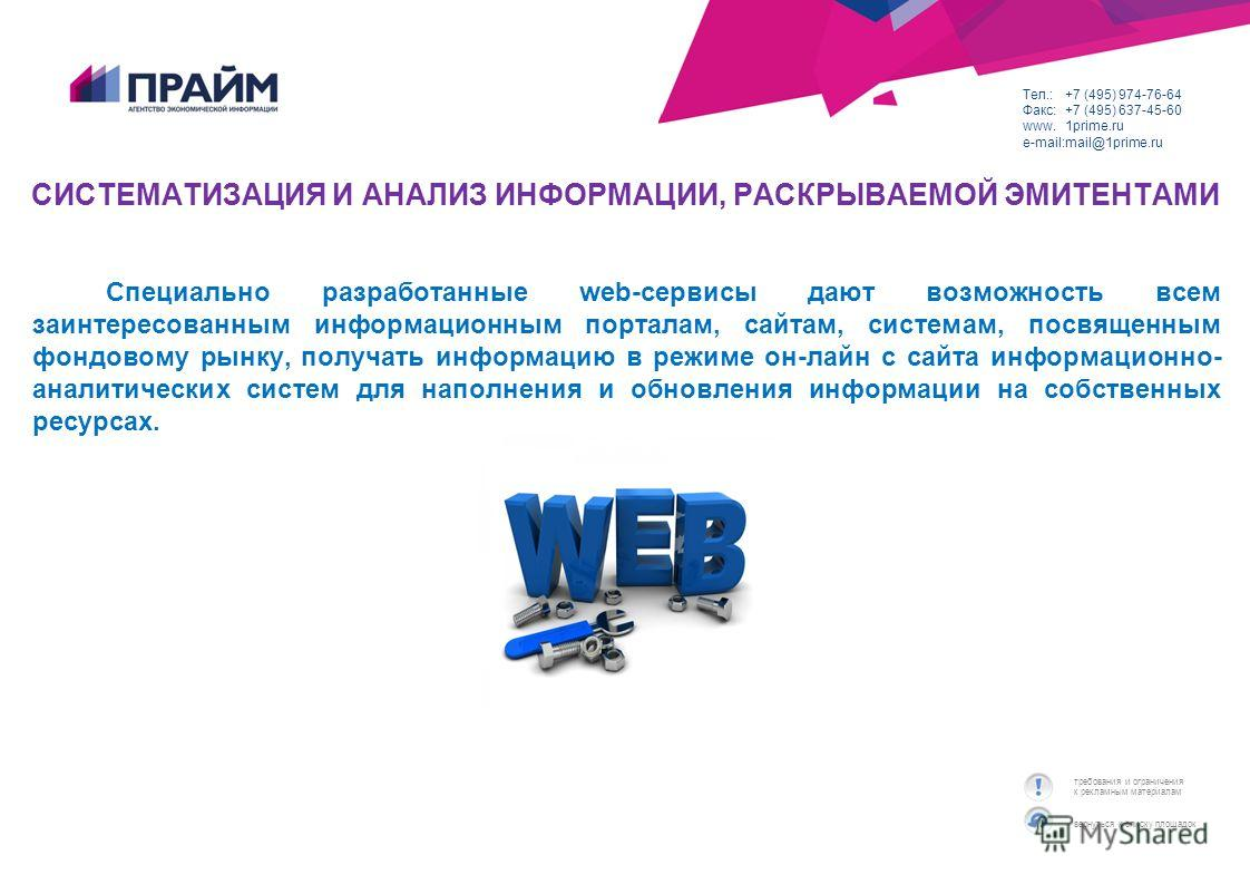 вернуться к списку площадок требования и ограничения к рекламным материалам Тел.:+7 (495) 974-76-64 Факс:+7 (495) 637-45-60 www.1prime.ru e-mail:mail@1prime.ru СИСТЕМАТИЗАЦИЯ И АНАЛИЗ ИНФОРМАЦИИ, РАСКРЫВАЕМОЙ ЭМИТЕНТАМИ Специально разработанные web-с