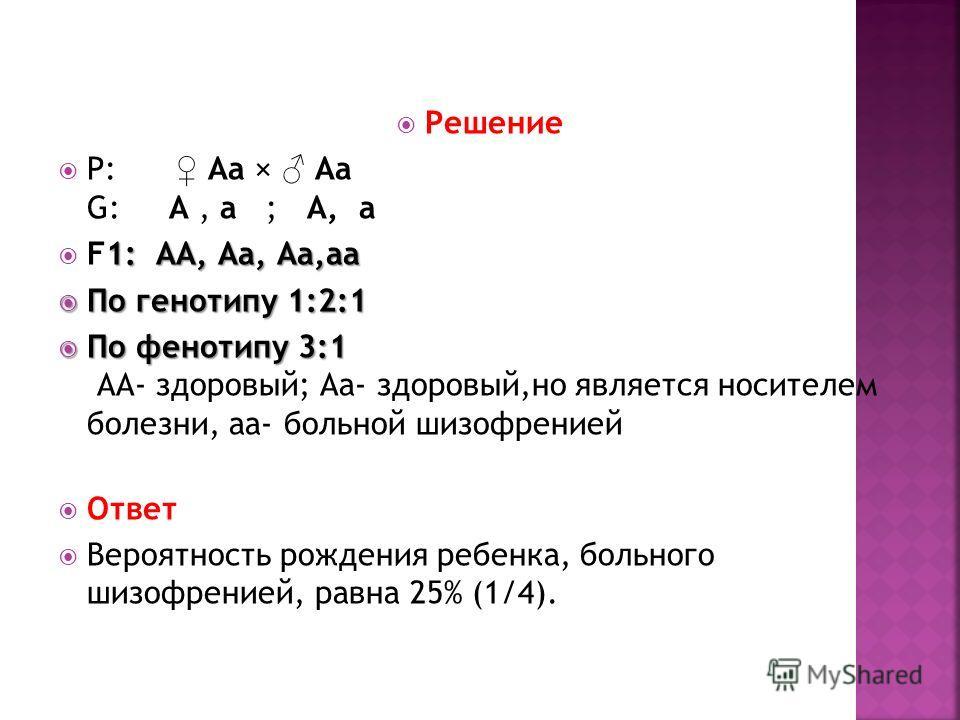 Решение P: Aa × Aa G: A, a ; A, a 1: АА, Аа, Аа,аа F1: АА, Аа, Аа,аа По генотипу 1:2:1 По генотипу 1:2:1 По фенотипу 3:1 По фенотипу 3:1 АА- здоровый; Аа- здоровый,но является носителем болезни, аа- больной шизофренией Ответ Вероятность рождения ребе