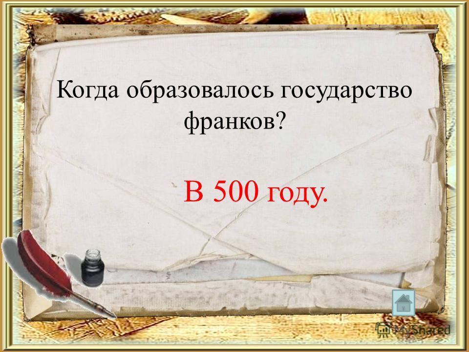 Когда образовалось государство франков? В 500 году.