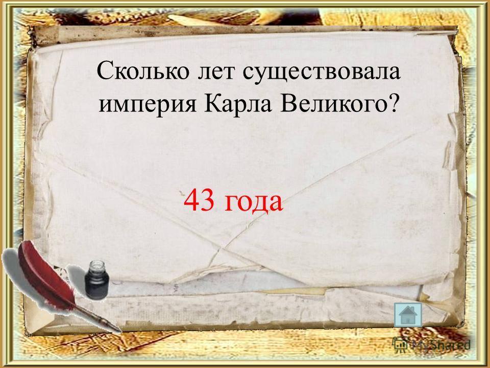 Сколько лет существовала империя Карла Великого? 43 года