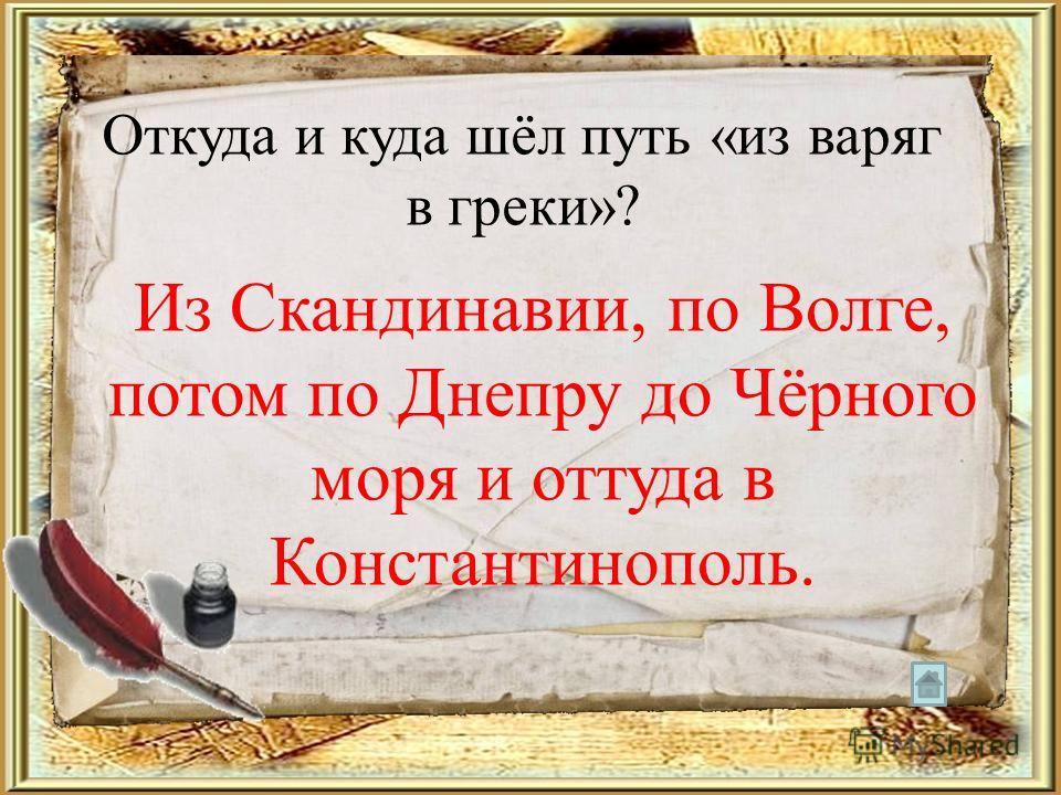 Откуда и куда шёл путь «из варяг в греки»? Из Скандинавии, по Волге, потом по Днепру до Чёрного моря и оттуда в Константинополь.