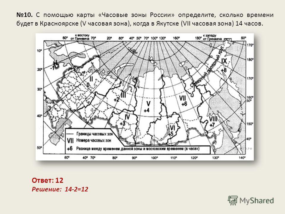10. С помощью карты «Часовые зоны России» определите, сколько времени будет в Красноярске (V часовая зона), когда в Якутске (VII часовая зона) 14 часов. Ответ: 12 Решение: 14-2=12