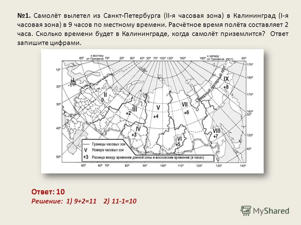 1. Самолёт вылетел из Санкт-Петербурга (II-я часовая зона) в Калининград (I-я часовая зона) в 9 часов по местному времени. Расчётное время полёта составляет 2 часа. Сколько времени будет в Калининграде, когда самолёт приземлится? Ответ запишите цифра