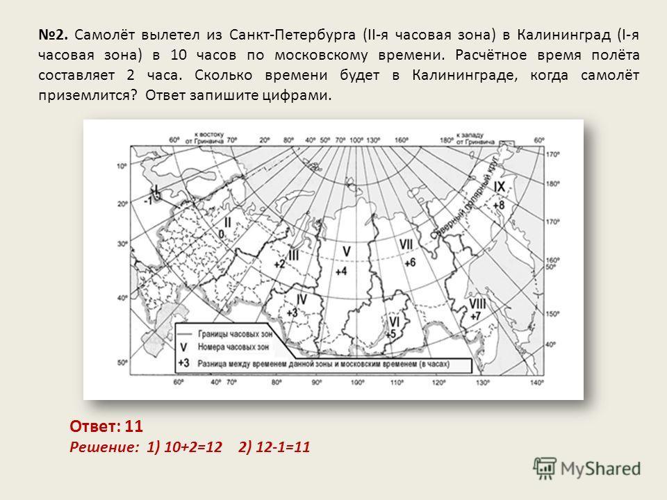 2. Самолёт вылетел из Санкт-Петербурга (II-я часовая зона) в Калининград (I-я часовая зона) в 10 часов по московскому времени. Расчётное время полёта составляет 2 часа. Сколько времени будет в Калининграде, когда самолёт приземлится? Ответ запишите ц