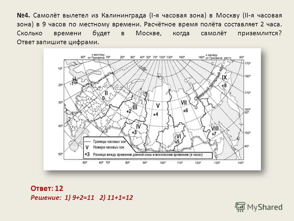 4. Самолёт вылетел из Калининграда (I-я часовая зона) в Москву (II-я часовая зона) в 9 часов по местному времени. Расчётное время полёта составляет 2 часа. Сколько времени будет в Москве, когда самолёт приземлится? Ответ запишите цифрами. Ответ: 12 Р
