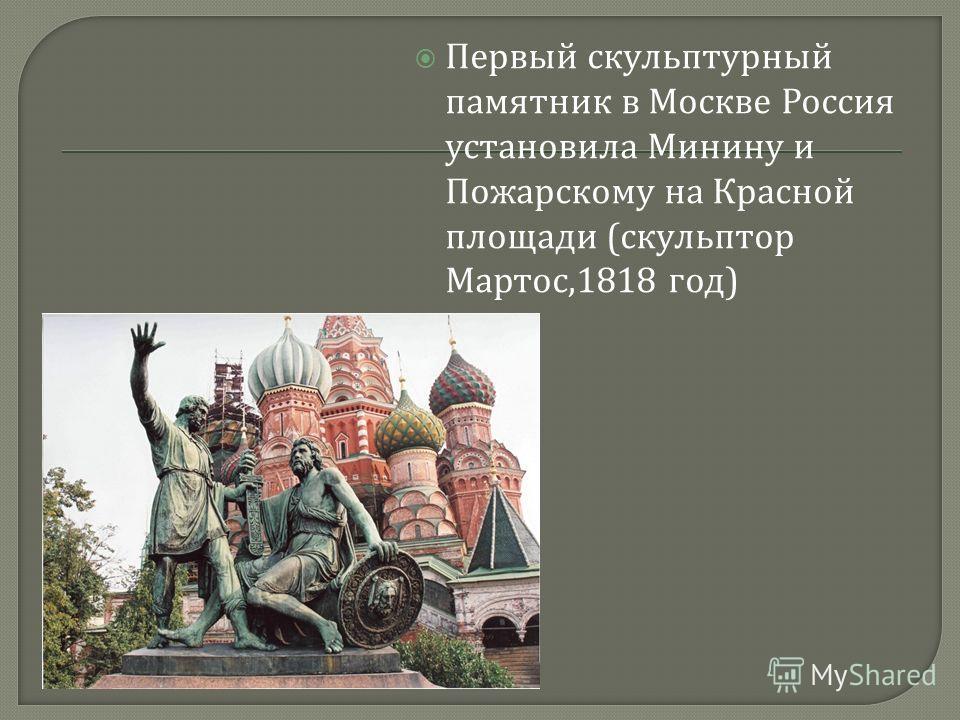 Первый скульптурный памятник в Москве Россия установила Минину и Пожарскому на Красной площади ( скульптор Мартос,1818 год )