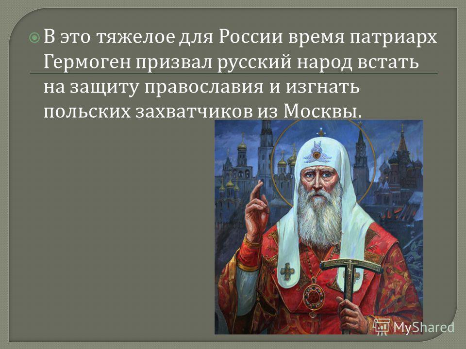 В это тяжелое для России время патриарх Гермоген призвал русский народ встать на защиту православия и изгнать польских захватчиков из Москвы.