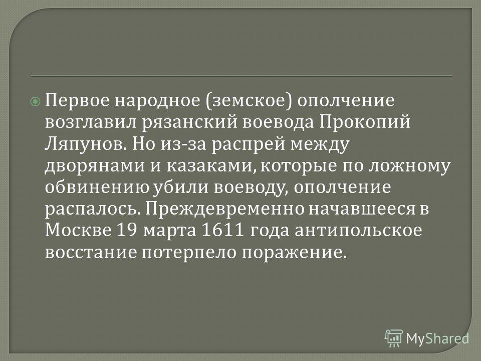 Первое народное ( земское ) ополчение возглавил рязанский воевода Прокопий Ляпунов. Но из - за распрей между дворянами и казаками, которые по ложному обвинению убили воеводу, ополчение распалось. Преждевременно начавшееся в Москве 19 марта 1611 года