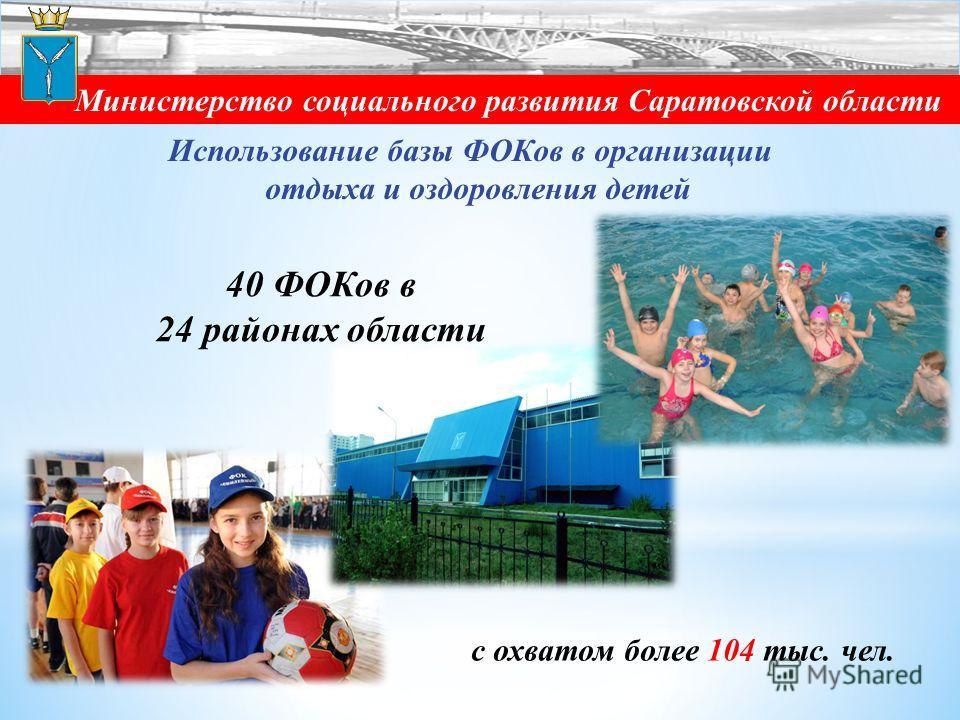 Министерство социального развития Саратовской области 40 ФОКов в 24 районах области Использование базы ФОКов в организации отдыха и оздоровления детей с охватом более 104 тыс. чел.