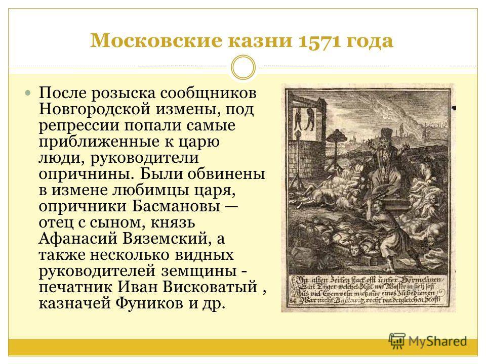 Московские казни 1571 года После розыска сообщников Новгородской измены, под репрессии попали самые приближенные к царю люди, руководители опричнины. Были обвинены в измене любимцы царя, опричники Басмановы отец с сыном, князь Афанасий Вяземский, а т