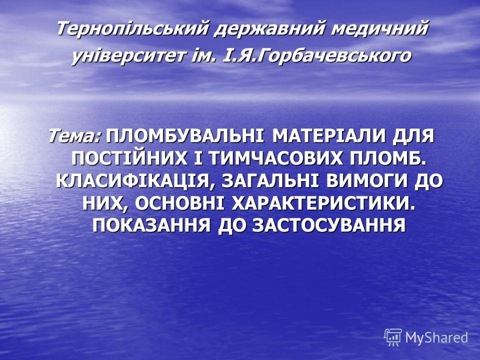 Тернопільський державний медичний університет ім. І.Я.Горбачевського Тема: ПЛОМБУВАЛЬНІ МАТЕРІАЛИ ДЛЯ ПОСТІЙНИХ І ТИМЧАСОВИХ ПЛОМБ. КЛАСИФІКАЦІЯ, ЗАГАЛЬНІ ВИМОГИ ДО НИХ, ОСНОВНІ ХАРАКТЕРИСТИКИ. ПОКАЗАННЯ ДО ЗАСТОСУВАННЯ