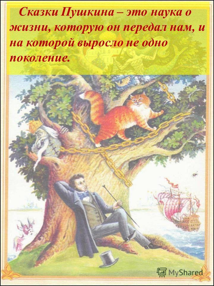 Сказки Пушкина – это наука о жизни, которую он передал нам, и на которой выросло не одно поколение.