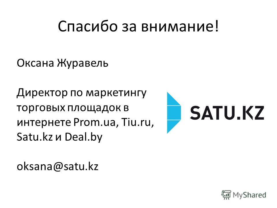 Спасибо за внимание! Оксана Журавель Директор по маркетингу торговых площадок в интернете Prom.ua, Tiu.ru, Satu.kz и Deal.by oksana@satu.kz