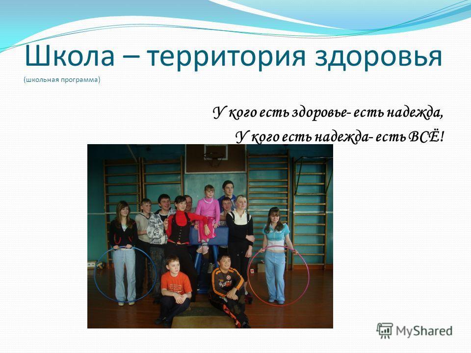Школа – территория здоровья (школьная программа) У кого есть здоровье- есть надежда, У кого есть надежда- есть ВСЁ!