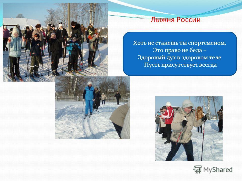 Лыжня России Хоть не станешь ты спортсменом, Это право не беда – Здоровый дух в здоровом теле Пусть присутствует всегда