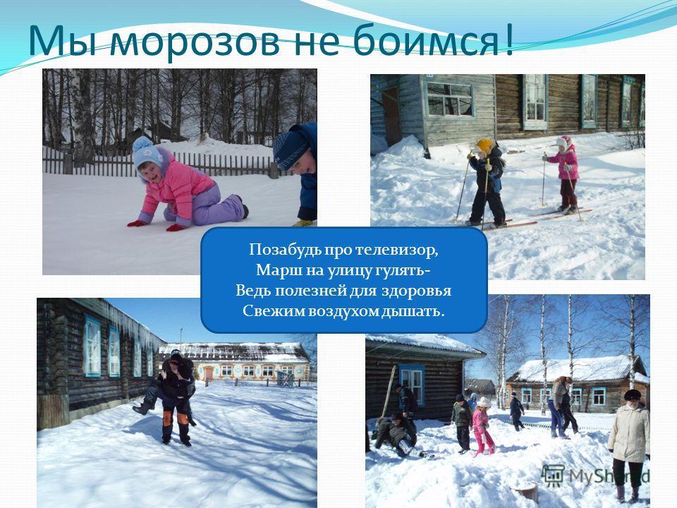 Мы морозов не боимся! Позабудь про телевизор, Марш на улицу гулять- Ведь полезней для здоровья Свежим воздухом дышать.