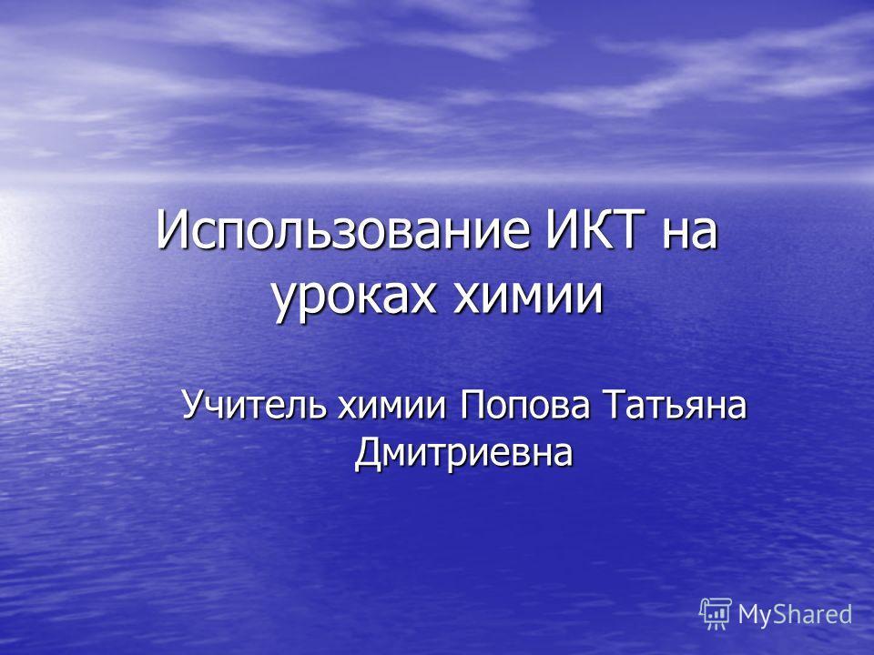 Использование ИКТ на уроках химии Учитель химии Попова Татьяна Дмитриевна
