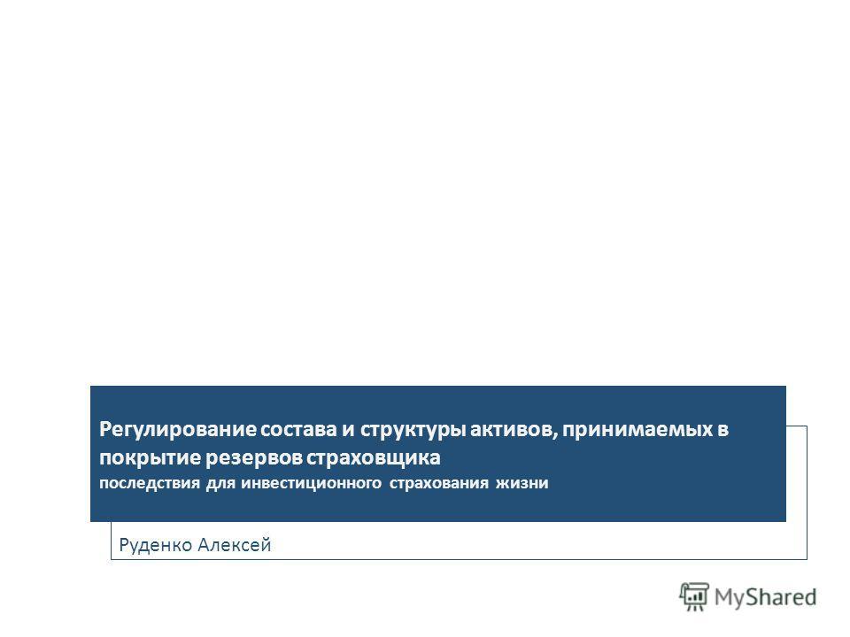 Руденко Алексей Регулирование состава и структуры активов, принимаемых в покрытие резервов страховщика последствия для инвестиционного страхования жизни