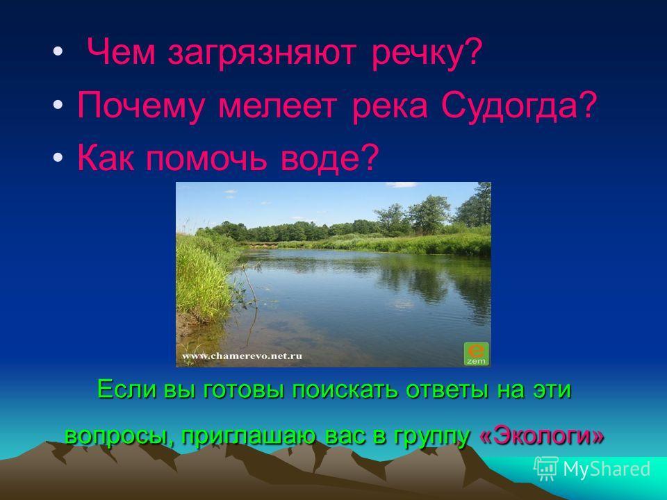 Если вы готовы поискать ответы на эти вопросы, приглашаю вас в группу «Экологи» Чем загрязняют речку? Почему мелеет река Судогда? Как помочь воде?