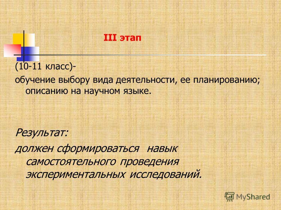 (10-11 класс)- обучение выбору вида деятельности, ее планированию; описанию на научном языке. Результат: должен сформироваться навык самостоятельного проведения экспериментальных исследований. III этап