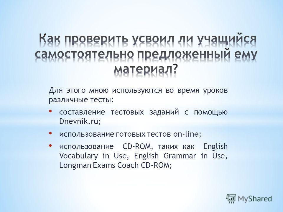Для этого мною используются во время уроков различные тесты: cоставление тестовых заданий с помощью Dnevnik.ru; использование готовых тестов on-line; использование CD-ROM, таких как English Vocabulary in Use, English Grammar in Use, Longman Exams Coa