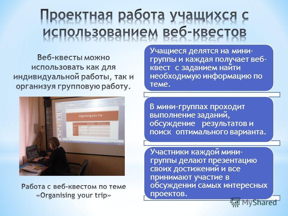 Учащиеся делятся на мини- группы и каждая получает веб- квест с заданием найти необходимую информацию по теме. В мини-группах проходит выполнение заданий, обсуждение результатов и поиск оптимального варианта. Участники каждой мини- группы делают през