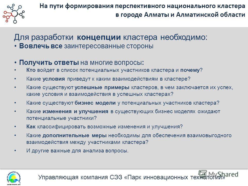 Управляющая компания СЭЗ «Парк инновационных технологий» На пути формирования перспективного национального кластера в городе Алматы и Алматинской области Для разработки концепции кластера необходимо: Вовлечь все заинтересованные стороны Получить отве