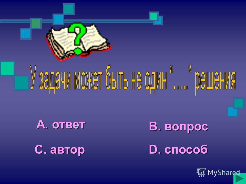 А. ответ С. автор В. вопрос D. способ